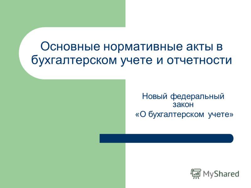 Основные нормативные акты в бухгалтерском учете и отчетности Новый федеральный закон «О бухгалтерском учете»