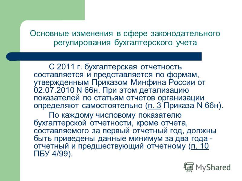Основные изменения в сфере законодательного регулирования бухгалтерского учета С 2011 г. бухгалтерская отчетность составляется и представляется по формам, утвержденным Приказом Минфина России от 02.07.2010 N 66н. При этом детализацию показателей по с