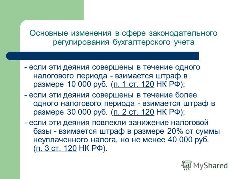 Основные изменения в сфере законодательного регулирования бухгалтерского учета - если эти деяния совершены в течение одного налогового периода - взимается штраф в размере 10 000 руб. (п. 1 ст. 120 НК РФ);п. 1 ст. 120 - если эти деяния совершены в теч