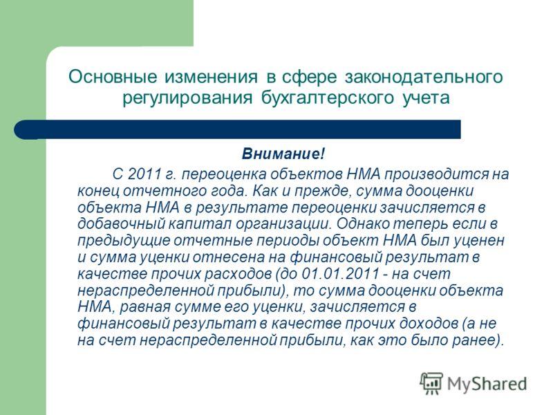 Основные изменения в сфере законодательного регулирования бухгалтерского учета Внимание! С 2011 г. переоценка объектов НМА производится на конец отчетного года. Как и прежде, сумма дооценки объекта НМА в результате переоценки зачисляется в добавочный