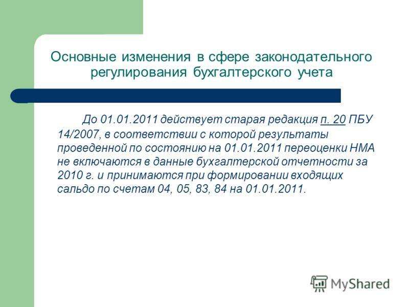Основные изменения в сфере законодательного регулирования бухгалтерского учета До 01.01.2011 действует старая редакция п. 20 ПБУ 14/2007, в соответствии с которой результаты проведенной по состоянию на 01.01.2011 переоценки НМА не включаются в данные