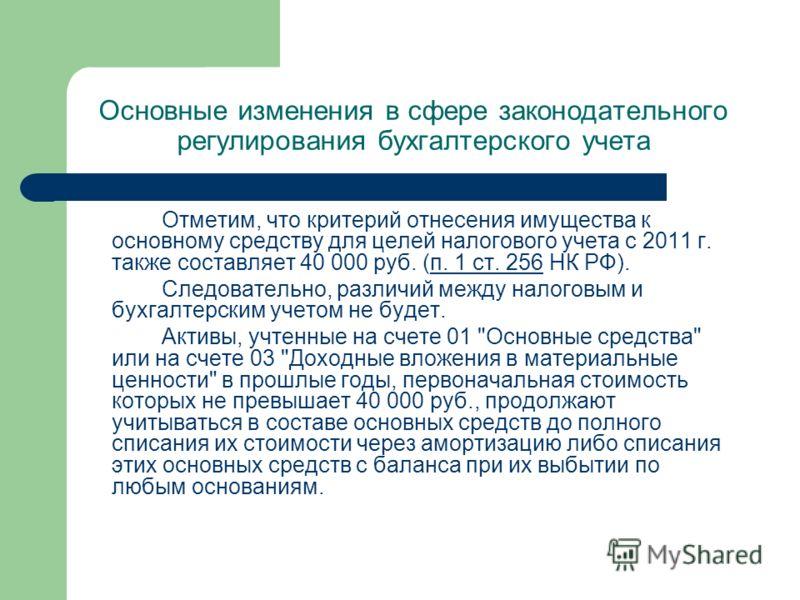 Основные изменения в сфере законодательного регулирования бухгалтерского учета Отметим, что критерий отнесения имущества к основному средству для целей налогового учета с 2011 г. также составляет 40 000 руб. (п. 1 ст. 256 НК РФ).п. 1 ст. 256 Следоват