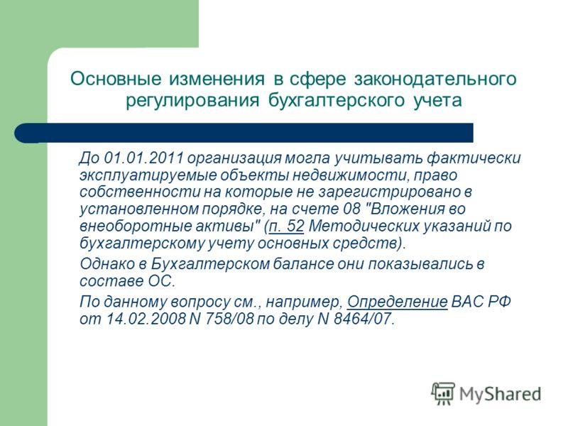 Основные изменения в сфере законодательного регулирования бухгалтерского учета До 01.01.2011 организация могла учитывать фактически эксплуатируемые объекты недвижимости, право собственности на которые не зарегистрировано в установленном порядке, на с
