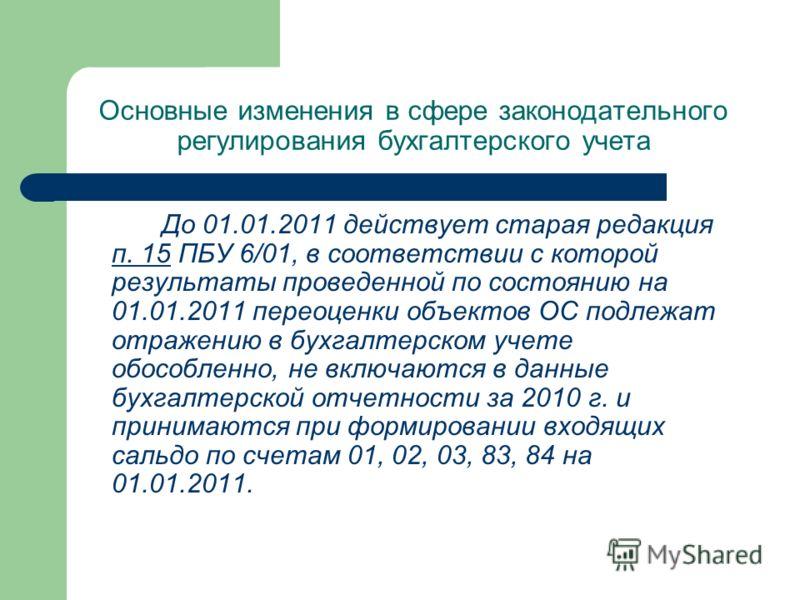 Основные изменения в сфере законодательного регулирования бухгалтерского учета До 01.01.2011 действует старая редакция п. 15 ПБУ 6/01, в соответствии с которой результаты проведенной по состоянию на 01.01.2011 переоценки объектов ОС подлежат отражени