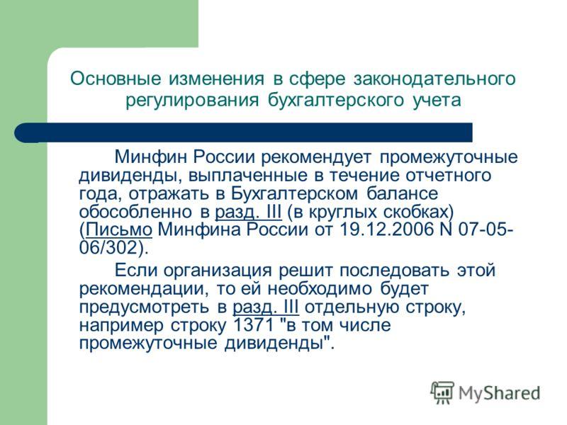 Основные изменения в сфере законодательного регулирования бухгалтерского учета Минфин России рекомендует промежуточные дивиденды, выплаченные в течение отчетного года, отражать в Бухгалтерском балансе обособленно в разд. III (в круглых скобках) (Пись
