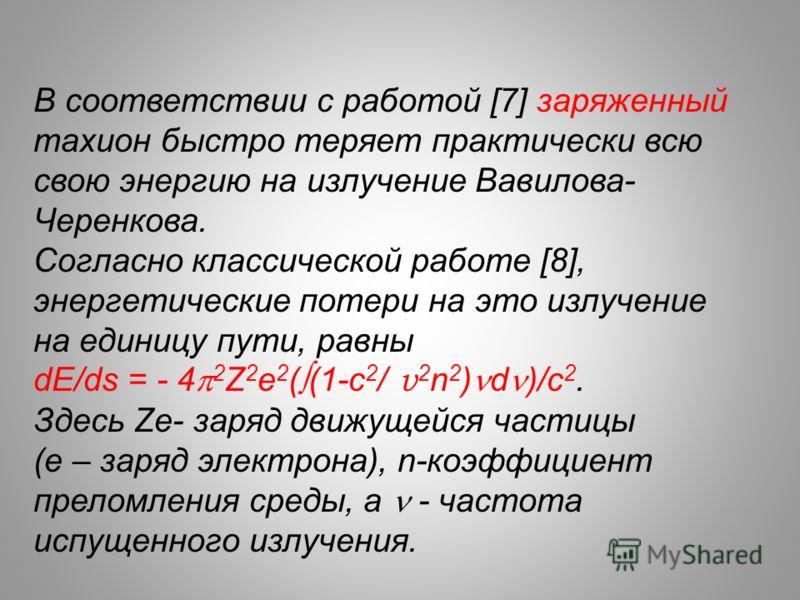 В соответствии с работой [7] заряженный тахион быстро теряет практически всю свою энергию на излучение Вавилова- Черенкова. Согласно классической работе [8], энергетические потери на это излучение на единицу пути, равны dE/ds = - 4 2 Z 2 e 2 ( (1-c 2