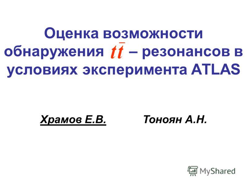 Оценка возможности обнаружения – резонансов в условиях эксперимента ATLAS Храмов Е.В. Тоноян А.Н.