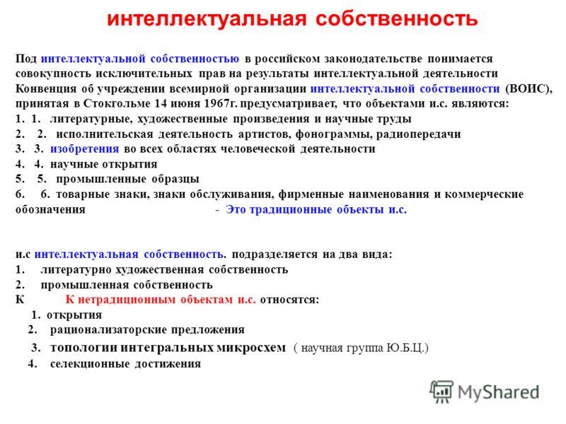 интеллектуальная собственность Под интеллектуальной собственностью в российском законодательстве понимается совокупность исключительных прав на результаты интеллектуальной деятельности Конвенция об учреждении всемирной организации интеллектуальной со