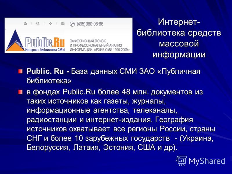 Интернет- библиотека средств массовой информации Public. Ru - База данных СМИ ЗАО «Публичная библиотека» в фондах Public.Ru более 48 млн. документов из таких источников как газеты, журналы, информационные агентства, телеканалы, радиостанции и интерне