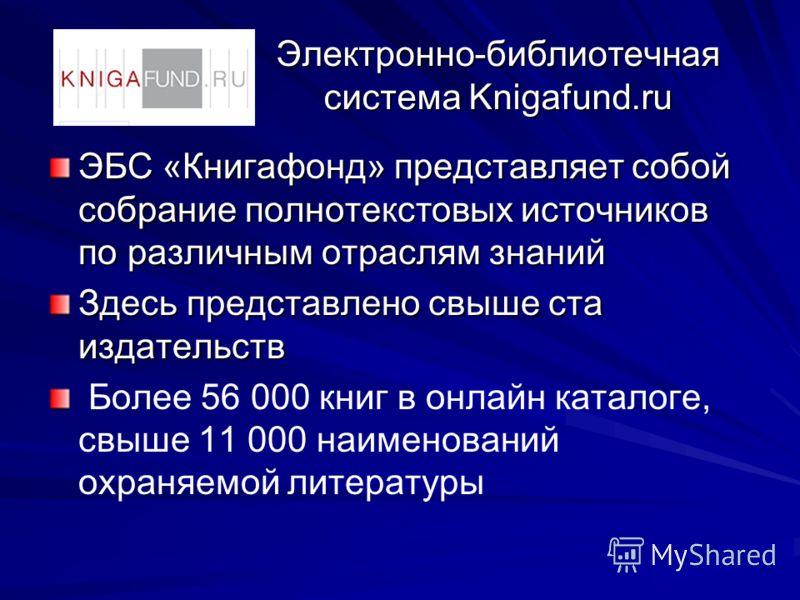 Электронно-библиотечная система Knigafund.ru ЭБС «Книгафонд» представляет собой собрание полнотекстовых источников по различным отраслям знаний Здесь представлено свыше ста издательств Более 56 000 книг в онлайн каталоге, свыше 11 000 наименований ох