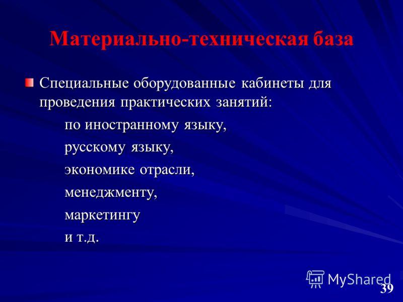 Материально-техническая база Специальные оборудованные кабинеты для проведения практических занятий: по иностранному языку, русскому языку, экономике отрасли, менеджменту,маркетингу и т.д. 3939