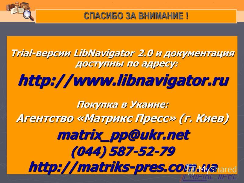 СПАСИБО ЗА ВНИМАНИЕ ! Trial-версии LibNavigator 2.0 и документация доступны по адресу : http://www.libnavigator.ru Покупка в Укаине: Агентство «Матрикс Пресс» (г. Киев) matrix_pp@ukr.net (044) 587-52-79 http://matriks-pres.com.ua