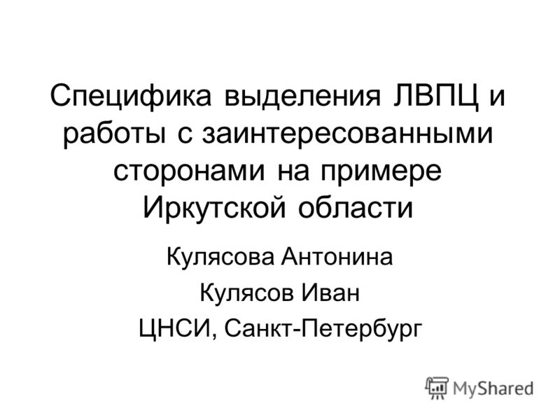 Специфика выделения ЛВПЦ и работы с заинтересованными сторонами на примере Иркутской области Кулясова Антонина Кулясов Иван ЦНСИ, Санкт-Петербург