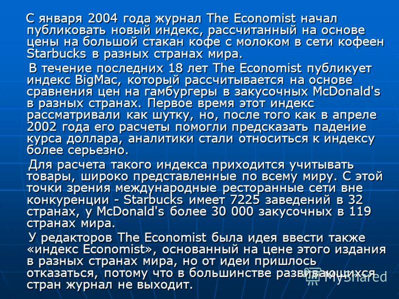 С января 2004 года журнал The Economist начал публиковать новый индекс, рассчитанный на основе цены на большой стакан кофе с молоком в сети кофеен Starbucks в разных странах мира. С января 2004 года журнал The Economist начал публиковать новый индекс