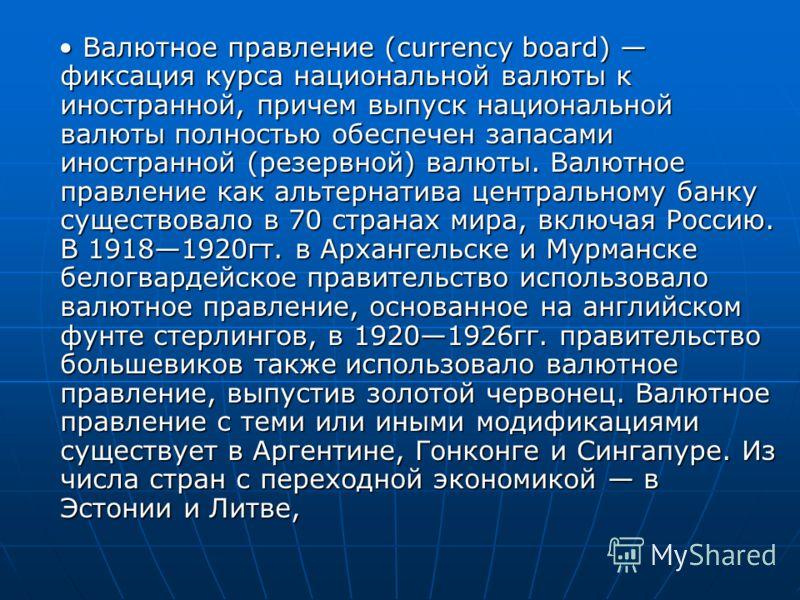 Валютное правление (currency board) фиксация курса национальной валюты к иностранной, причем выпуск национальной валюты полностью обеспечен запасами иностранной (резервной) валюты. Валютное правление как альтернатива центральному банку существовало в