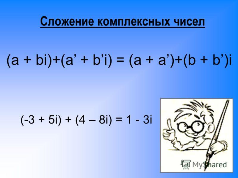 Сложение комплексных чисел (a + bi)+(a + bi) = (a + a)+(b + b)i (-3 + 5i) + (4 – 8i) = 1 - 3i