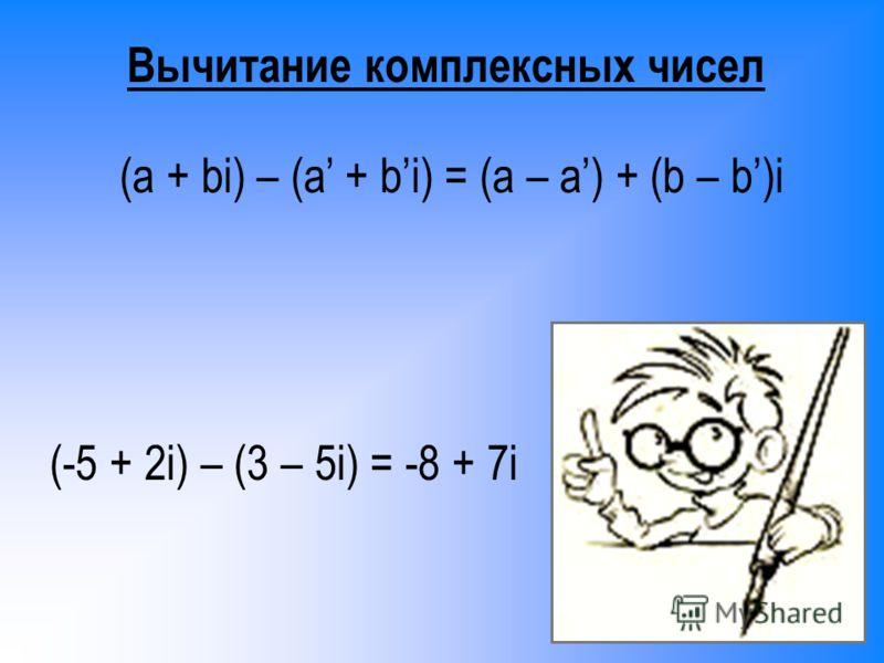 (-5 + 2i) – (3 – 5i) = -8 + 7i Вычитание комплексных чисел (a + bi) – (a + bi) = (a – a) + (b – b)i