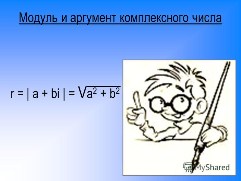 Модуль и аргумент комплексного числа r = | a + bi | = V a 2 + b 2