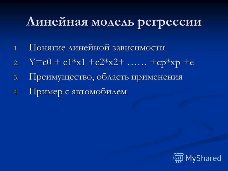 Линейная модель регрессии 1. Понятие линейной зависимости 2. Y=c0 + c1*x1 +c2*x2+ …… +cp*xp +e 3. Преимущество, область применения 4. Пример с автомобилем