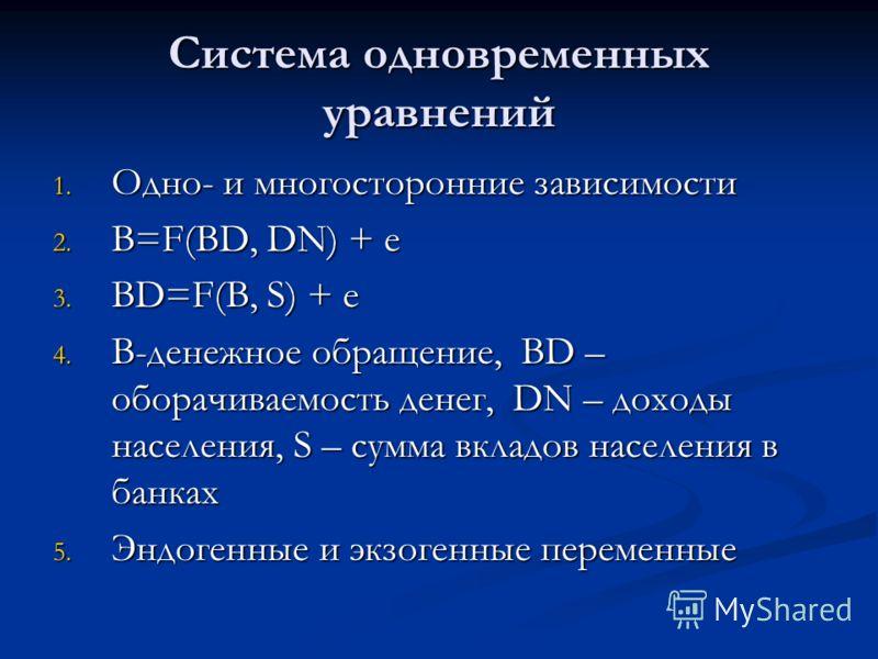Система одновременных уравнений 1. Одно- и многосторонние зависимости 2. B=F(BD, DN) + e 3. BD=F(B, S) + e 4. B-денежное обращение, BD – оборачиваемость денег, DN – доходы населения, S – сумма вкладов населения в банках 5. Эндогенные и экзогенные пер