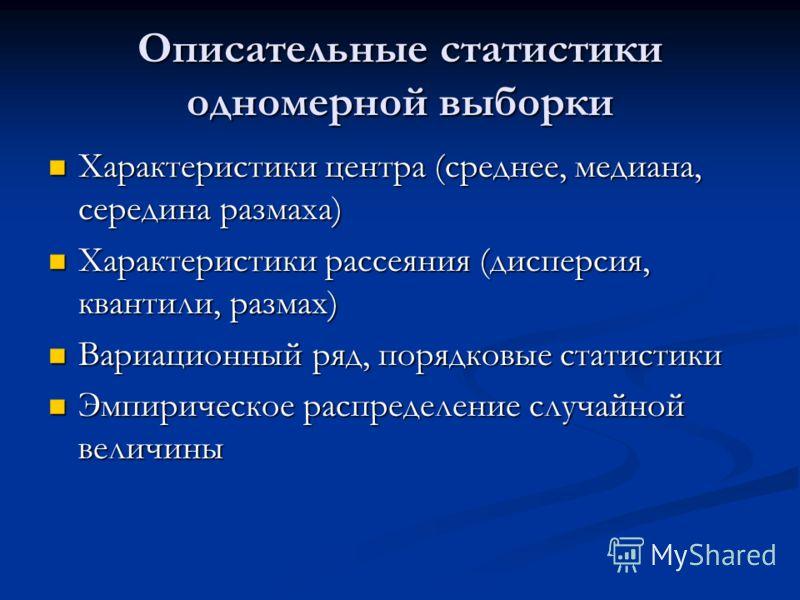 Описательные статистики одномерной выборки Характеристики центра (среднее, медиана, середина размаха) Характеристики центра (среднее, медиана, середина размаха) Характеристики рассеяния (дисперсия, квантили, размах) Характеристики рассеяния (дисперси