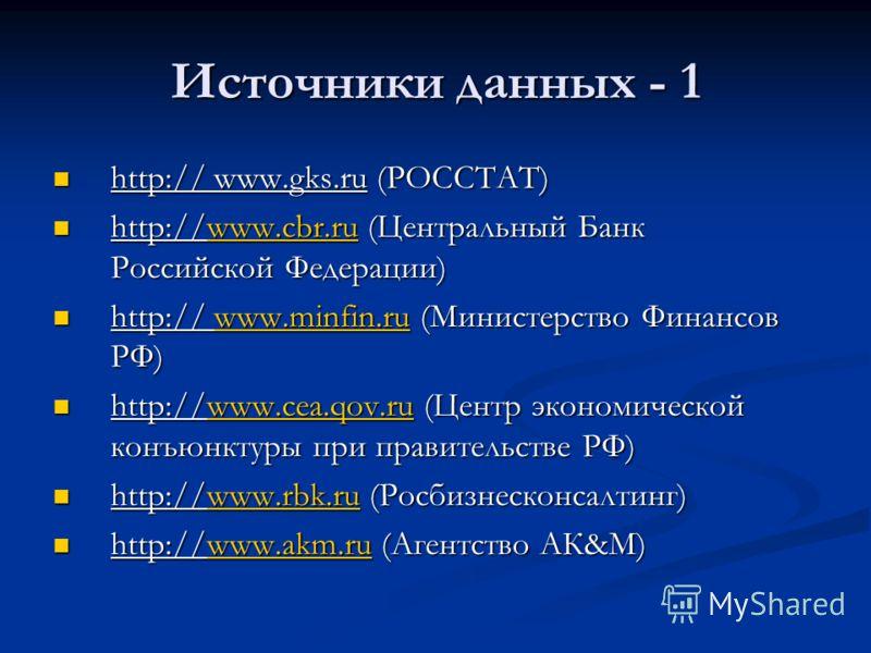 Источники данных - 1 http:// www.gks.ru (РОССТАТ) http:// www.gks.ru (РОССТАТ) http://www.cbr.ru (Центральный Банк Российской Федерации) http://www.cbr.ru (Центральный Банк Российской Федерации)www.cbr.ru http:// www.minfin.ru (Министерство Финансов