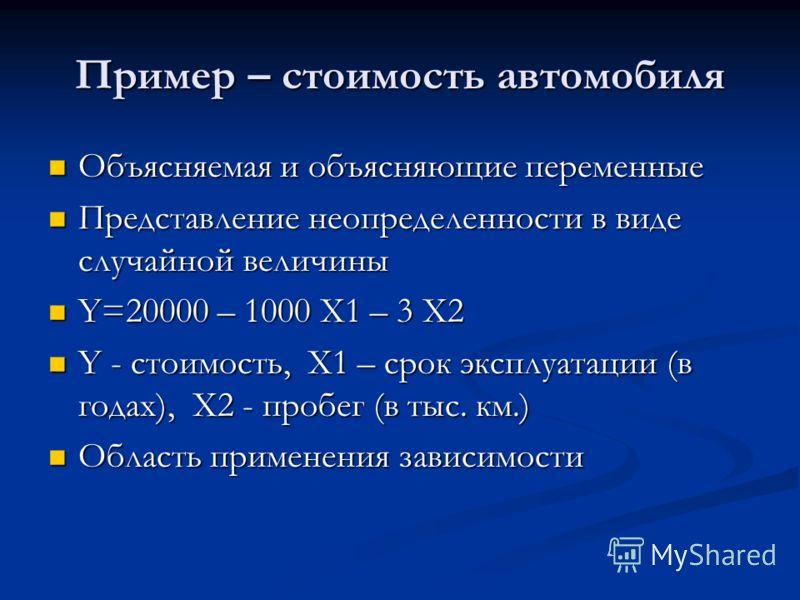 Пример – стоимость автомобиля Объясняемая и объясняющие переменные Объясняемая и объясняющие переменные Представление неопределенности в виде случайной величины Представление неопределенности в виде случайной величины Y=20000 – 1000 X1 – 3 X2 Y=20000