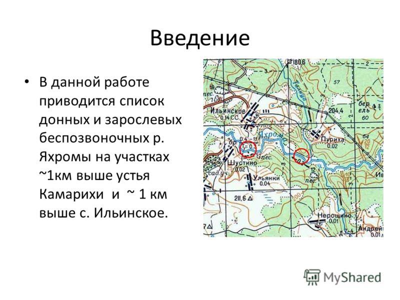 Введение В данной работе приводится список донных и зарослевых беспозвоночных р. Яхромы на участках ~1км выше устья Камарихи и ~ 1 км выше с. Ильинское.