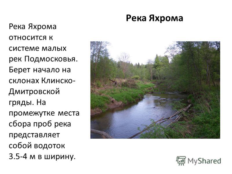 Река Яхрома относится к системе малых рек Подмосковья. Берет начало на склонах Клинско- Дмитровской гряды. На промежутке места сбора проб река представляет собой водоток 3.5-4 м в ширину. Река Яхрома