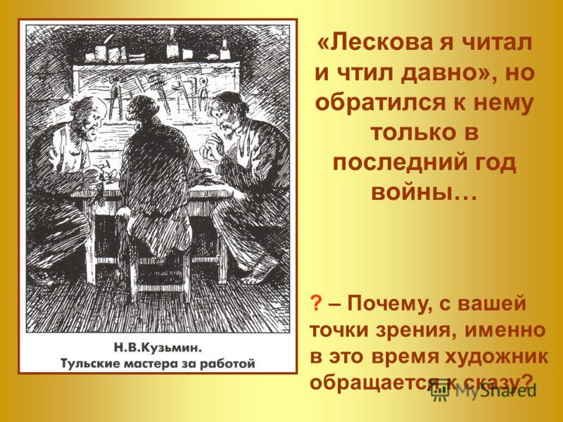 «Лескова я читал и чтил давно», но обратился к нему только в последний год войны… ? – Почему, с вашей точки зрения, именно в это время художник обращается к сказу?
