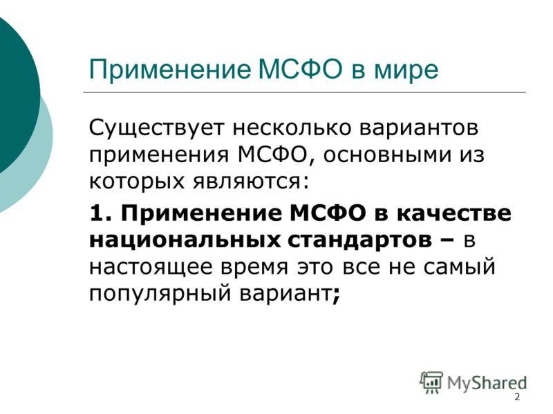 2 Применение МСФО в мире Существует несколько вариантов применения МСФО, основными из которых являются: 1. Применение МСФО в качестве национальных стандартов – в настоящее время это все не самый популярный вариант;