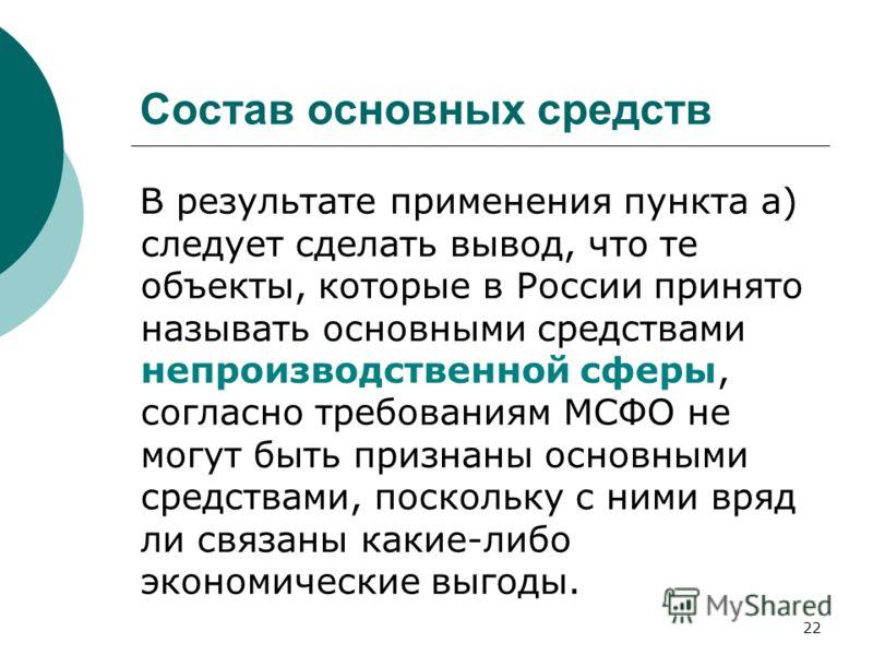 22 Состав основных средств В результате применения пункта а) следует сделать вывод, что те объекты, которые в России принято называть основными средствами непроизводственной сферы, согласно требованиям МСФО не могут быть признаны основными средствами