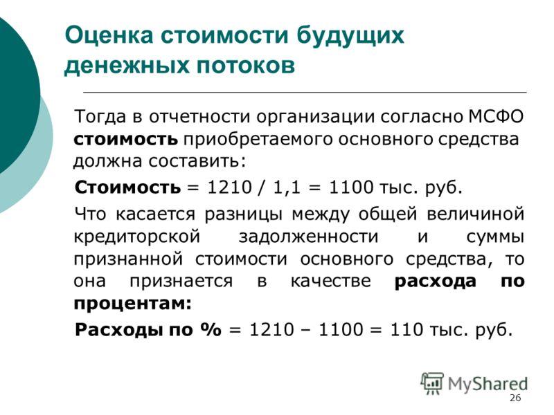 26 Оценка стоимости будущих денежных потоков Тогда в отчетности организации согласно МСФО стоимость приобретаемого основного средства должна составить: Стоимость = 1210 / 1,1 = 1100 тыс. руб. Что касается разницы между общей величиной кредиторской за