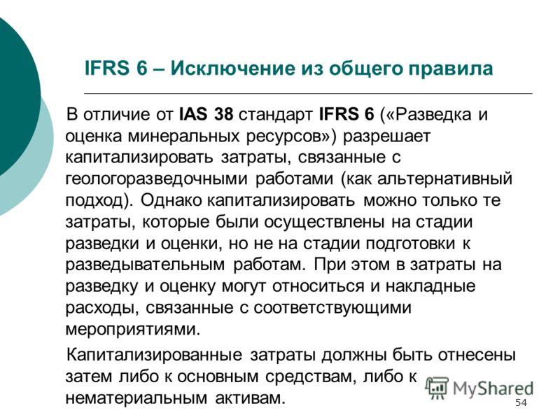 54 IFRS 6 – Исключение из общего правила В отличие от IAS 38 стандарт IFRS 6 («Разведка и оценка минеральных ресурсов») разрешает капитализировать затраты, связанные с геологоразведочными работами (как альтернативный подход). Однако капитализировать
