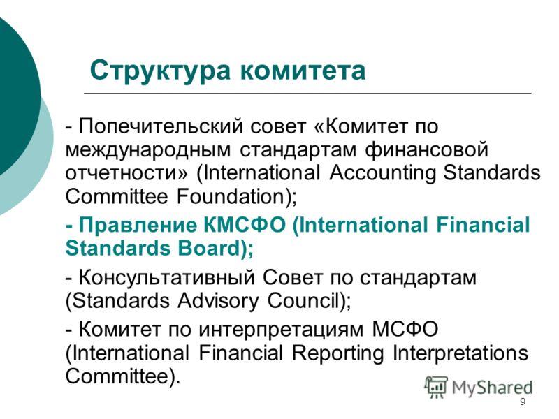 9 Структура комитета - Попечительский совет «Комитет по международным стандартам финансовой отчетности» (International Accounting Standards Committee Foundation); - Правление КМСФО (International Financial Standards Board); - Консультативный Совет по