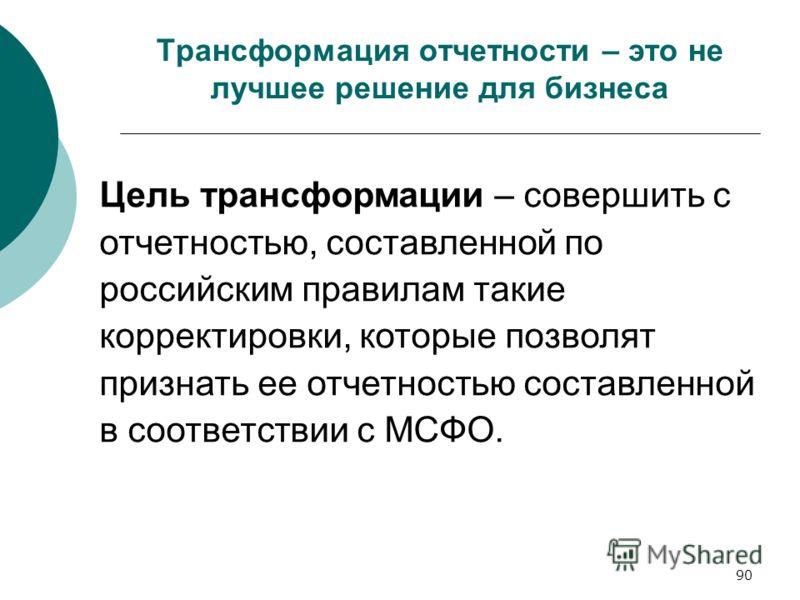 90 Трансформация отчетности – это не лучшее решение для бизнеса Цель трансформации – совершить с отчетностью, составленной по российским правилам такие корректировки, которые позволят признать ее отчетностью составленной в соответствии с МСФО.