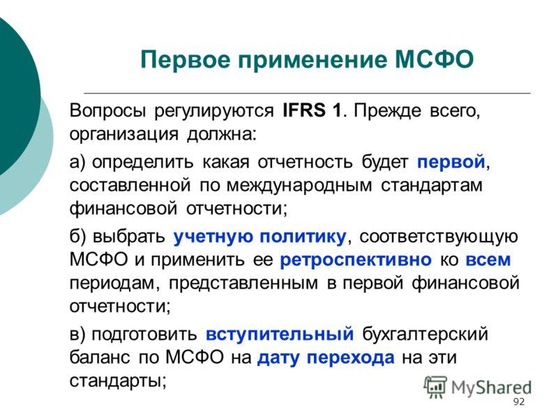 92 Первое применение МСФО Вопросы регулируются IFRS 1. Прежде всего, организация должна: а) определить какая отчетность будет первой, составленной по международным стандартам финансовой отчетности; б) выбрать учетную политику, соответствующую МСФО и
