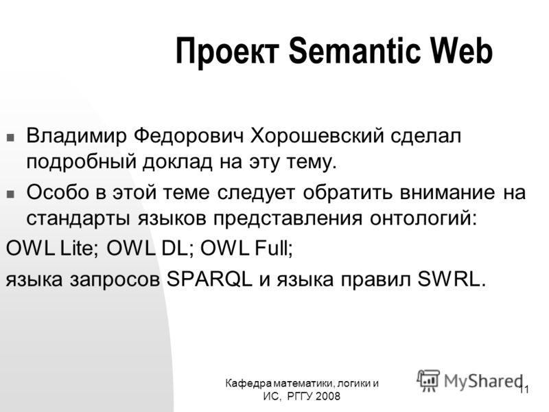 Кафедра математики, логики и ИС, РГГУ 2008 11 Проект Semantic Web Владимир Федорович Хорошевский сделал подробный доклад на эту тему. Особо в этой теме следует обратить внимание на стандарты языков представления онтологий: OWL Lite; OWL DL; OWL Full;