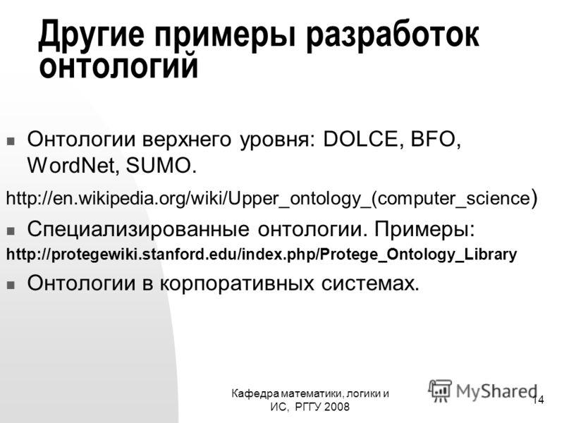 Кафедра математики, логики и ИС, РГГУ 2008 14 Другие примеры разработок онтологий Онтологии верхнего уровня: DOLCE, BFO, WordNet, SUMO. http://en.wikipedia.org/wiki/Upper_ontology_(computer_science ) Специализированные онтологии. Примеры: http://prot