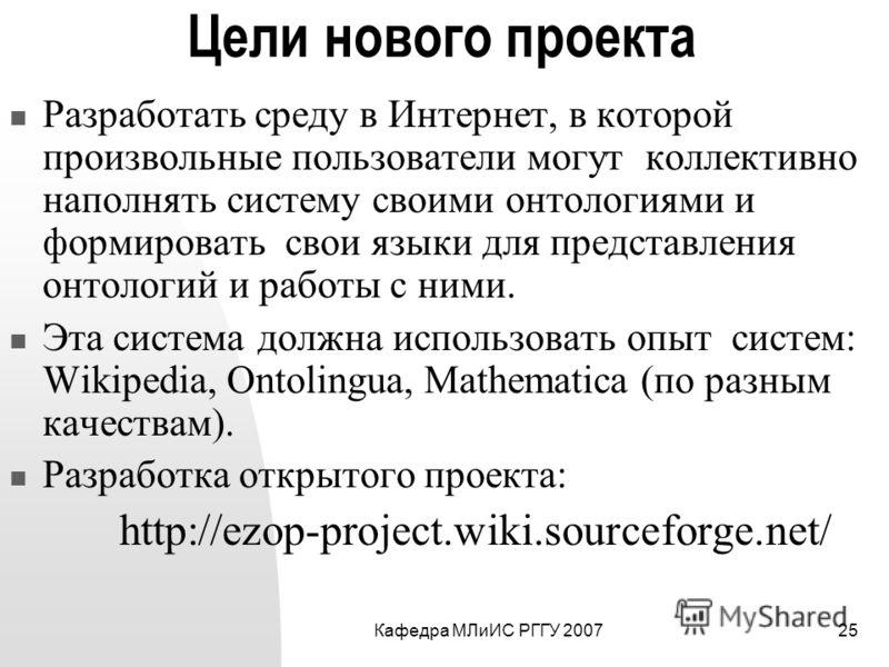 Кафедра МЛиИС РГГУ 200725 Цели нового проекта Разработать среду в Интернет, в которой произвольные пользователи могут коллективно наполнять систему своими онтологиями и формировать свои языки для представления онтологий и работы с ними. Эта система д