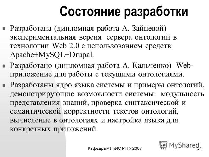 Кафедра МЛиИС РГГУ 200734 Состояние разработки Разработана (дипломная работа А. Зайцевой) экспериментальная версия сервера онтологий в технологии Web 2.0 с использованием средств: Apache+MySQL+Drupal. Разработано (дипломная работа А. Кальченко) Web-