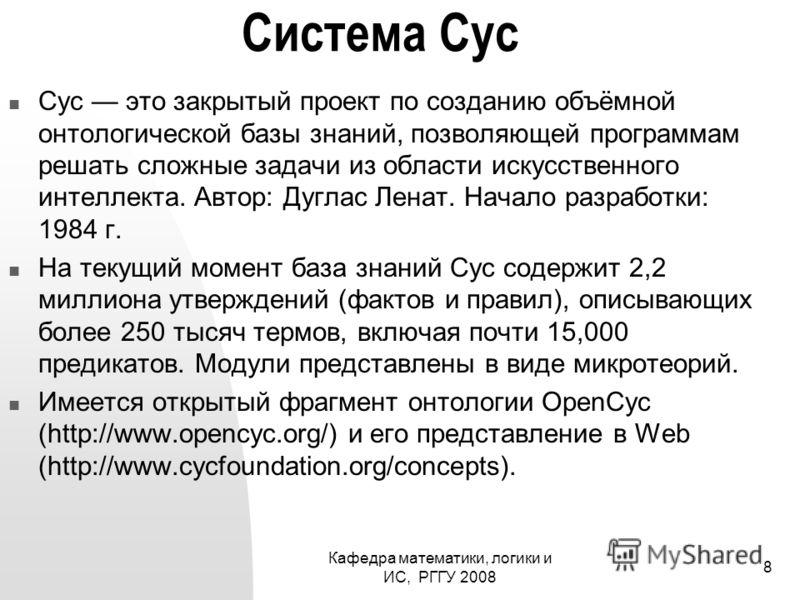 Кафедра математики, логики и ИС, РГГУ 2008 8 Система Cyc Cyc это закрытый проект по созданию объёмной онтологической базы знаний, позволяющей программам решать сложные задачи из области искусственного интеллекта. Автор: Дуглас Ленат. Начало разработк