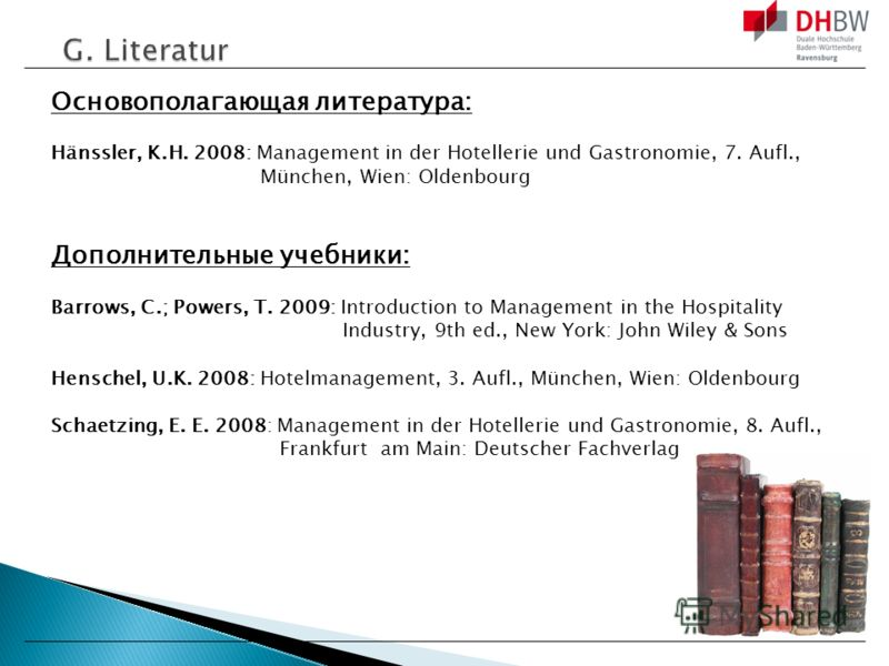 Основополагающая литература: Hänssler, K.H. 2008: Management in der Hotellerie und Gastronomie, 7. Aufl., München, Wien: Oldenbourg Дополнительные учебники: Barrows, C.; Powers, T. 2009: Introduction to Management in the Hospitality Industry, 9th ed.
