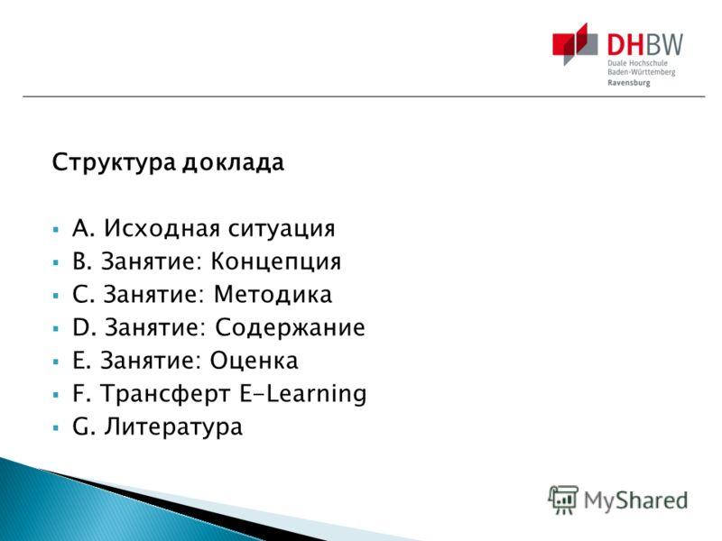 Структура доклада A. Исходная ситуация B. Занятие: Концепция C. Занятие: Методика D. Занятие: Содержание E. Занятие: Оценка F. Трансферт E-Learning G. Литература