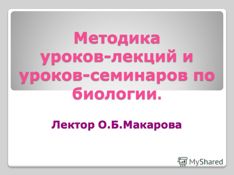 Методика уроков-лекций и уроков-семинаров по биологии. Лектор О.Б.Макарова