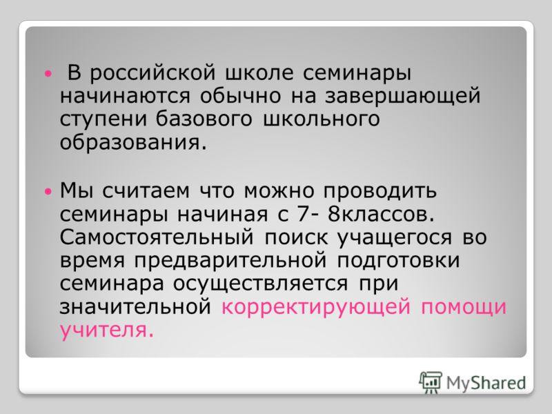 В российской школе семинары начинаются обычно на завершающей ступени базового школьного образования. Мы считаем что можно проводить семинары начиная с 7- 8классов. Самостоятельный поиск учащегося во время предварительной подготовки семинара осуществл