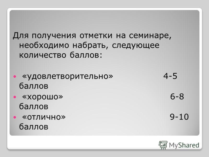 Для получения отметки на семинаре, необходимо набрать, следующее количество баллов: «удовлетворительно» 4-5 баллов «хорошо» 6-8 баллов «отлично» 9-10 баллов