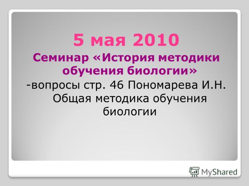 5 мая 2010 Семинар «История методики обучения биологии» -вопросы стр. 46 Пономарева И.Н. Общая методика обучения биологии
