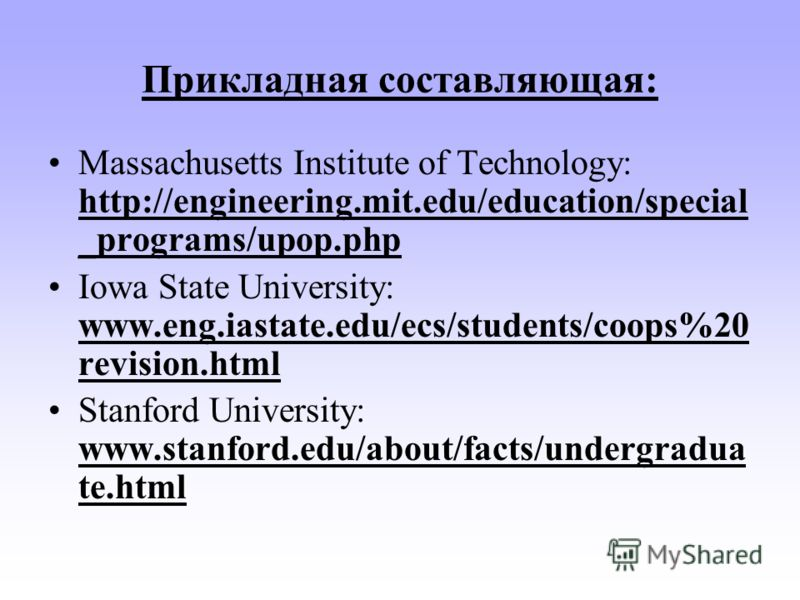 Прикладная составляющая: Massachusetts Institute of Technology: http://engineering.mit.edu/education/special _programs/upop.php Iowa State University: www.eng.iastate.edu/ecs/students/coops%20 revision.html Stanford University: www.stanford.edu/about