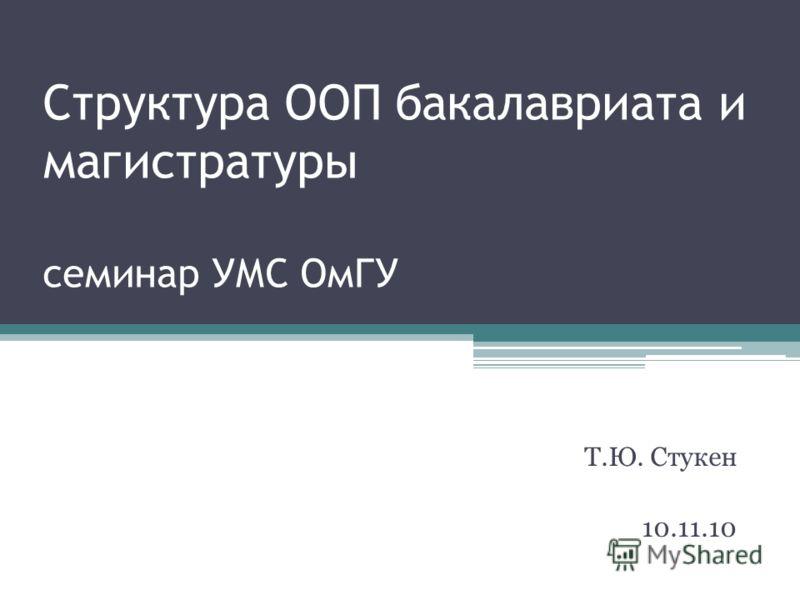 Структура ООП бакалавриата и магистратуры семинар УМС ОмГУ Т.Ю. Стукен 10.11.10